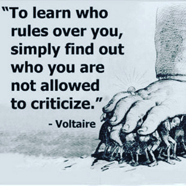 To learn who rules over you, simply find out who you are not allowed to criticize. --Voltaire